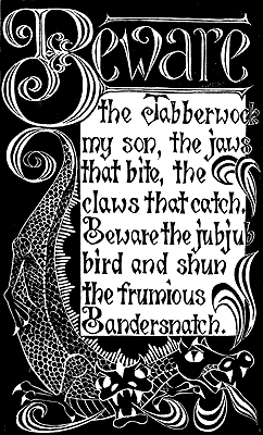 """""""Beware the Jabberwock, my son. The jaws that bite, the claws that catch.Beware the juju bird and shun the frumious Bandersnatch."""" from """"Jabberwocky""""; A poem by Lewis Carroll."""