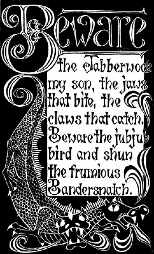 """Beware the Jabberwock, my son. The jaws that bite, the claws that catch.Beware the juju bird and shun the frumious Bandersnatch."" from ""Jabberwocky""; A poem by Lewis Carroll."