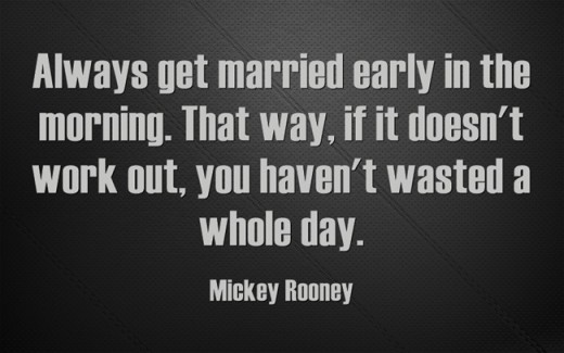 """Always get married early in the morning. That way, if it doesn't work out, you haven't wasted a whole day."" ~Mickey Rooney"