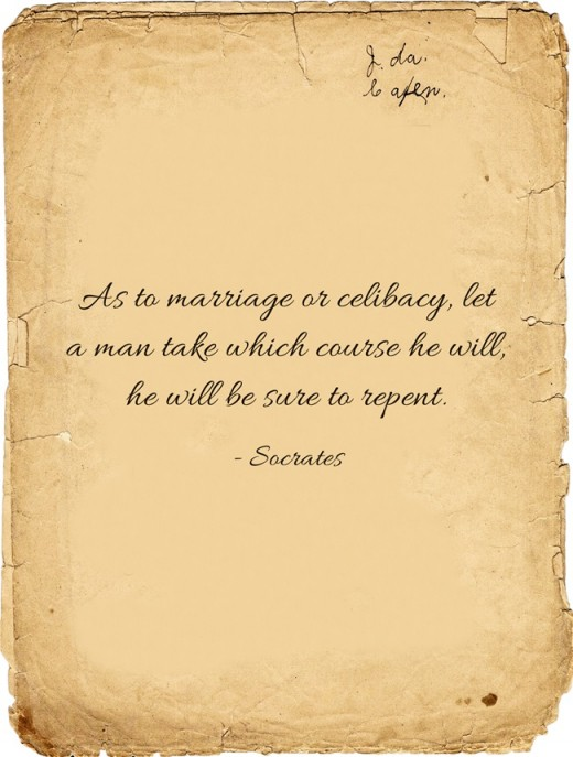 """As to marriage or celibacy, let a man take which course he will, he will be sure to repent ""~Socrates"