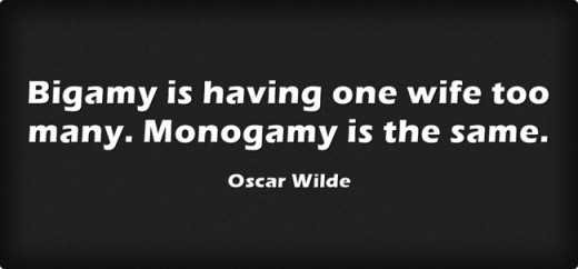 """Bigamy is having one wife too many. Monogamy is the same."" ~ Oscar Wilde"