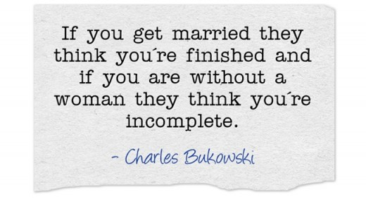 """if you get married they think you're finished and if you are without a woman they think you're incomplete."" ~Charles Bukowski"