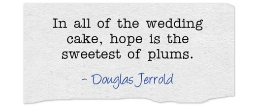 """In all of the wedding cake, hope is the sweetest of plums."" ~Douglas Jerrold"