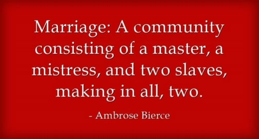 """Marriage: A community consisting of a master, a mistress, and two slaves, making in all, two."" ~Ambrose Bierce"