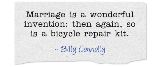 """Marriage is a wonderful invention: then again, so is a bicycle repair kit."" ~Billy Connolly"