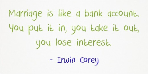 """Marriage is like a bank account. You put it in, you take it out, you lose interest."" ~Irwin Corey"