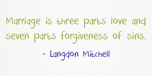 """Marriage is three parts love and seven parts forgiveness of sins."" ~Langdon Mitchell"