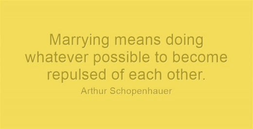 """Marrying means doing whatever possible to become repulsed of each other."" ~Arthur Schopenhauer"