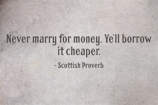 """Never marry for money. Ye'll borrow it cheaper."" ~Scottish Proverb"