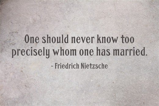 """One should never know too precisely whom one has married."" ~Friedrich Nietzsche"