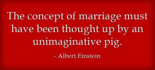 """The concept of marriage must have been thought up by an unimaginative pig."" ~Albert Einstein"