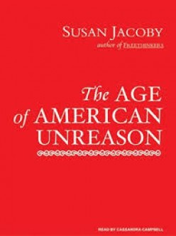 The Age of American Unreason by Susan Jacoby: A Book Review: Part One: The Conceptual Framework of Analysis