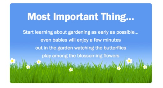 Most Important Thing: Start learning about gardening as early as possible... even babies will enjoy a few minutes out in the garden watching the butterflies play among the blossoming flowers