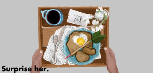 Surprise your girlfriend with breakfast in bed to let her know you love her.