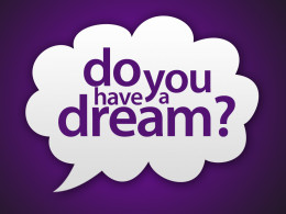 People need to have their own dreams, about what they would like to do during their lives; because the dreams that we have today may indeed become reality tomorrow. So let us plan our future by thinking those things that we would like to do tomorrow.