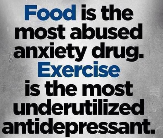 Food is the most abused anxiety drug. Exercise is the most underutilized antidepressant