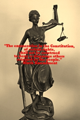 """The enumeration in the Constitution, of certain rights, shall not be construed to deny or disparage others retained by the people."" -Ninth Amendment of the Constitution of the United States"
