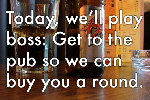 Farewell message for your boss: 'Today, we'll play boss: Get to the pub so we can buy you a round.'