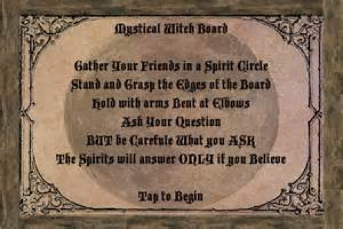The Witch or Ouija Board has a special set of instructions or rules that have to be followed including all users have to be 100% focused in order for the seance to work.