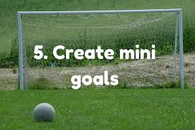 Make achievable and mini goals!