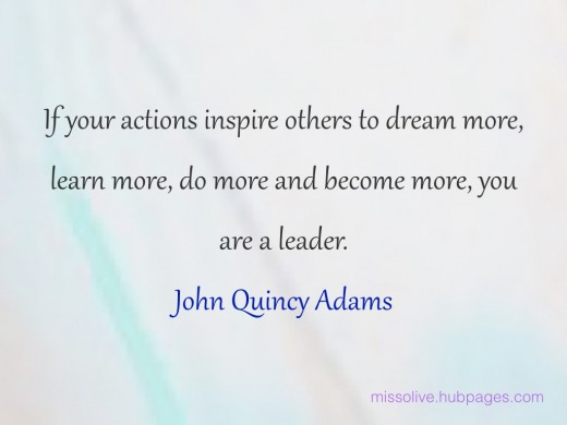 Leadership Quotes: If your actions inspire others to dream more, learn more, do more and become more, you are a leader. -  John Quincy Adams