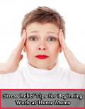 Stress Relief Tips for Beginning Work at Home Moms