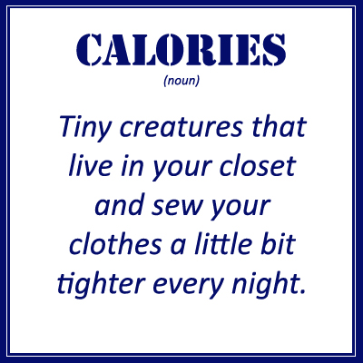Definition of Calories: Tiny creatures that live in your closet and sew your clothes a bit tighter every night.