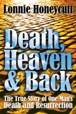 Death, Heaven and Back by Lonnie Honeycutt, tells of the story of Rev. Honeycutt who was diagnosed with Stage IV oropharyngeal cancer and died on February 16, 2008.  What happened after his death, changed his life forever.  He returned to earth after