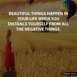 Beautiful things happen in your life when you distant yourselves from all the negative things