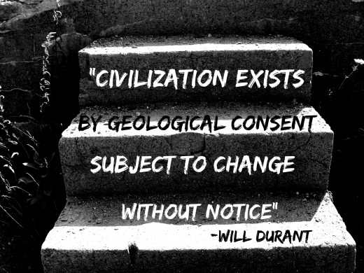 """Civilization exists by geological consent, subject to change without notice"" Will Durant"