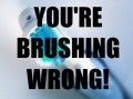 You're Brushing Wrong!