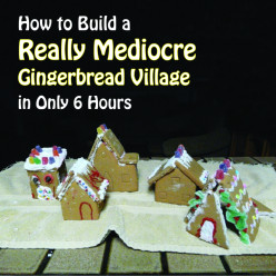How to Build a Really Mediocre Gingerbread Village in Only 6 Hours