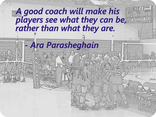 Volleyball Quotes - A good coach will make his players see what they can be, rather than what they are.  From Ask the Coach, advice to volleyball players, coaches and parents.