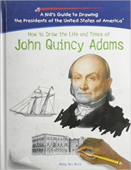 How To Draw The Life And Times Of John Quincy Adams (Kid's Guide to Drawing the Presidents of the United States of America) by Betsy Dru Tecco