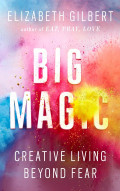 "How To Live A Creative Life: A Review of Elizabeth Gilbert's ""Big Magic"""