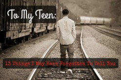 To My Teen: 13 Things I May Have Forgotten To Tell You