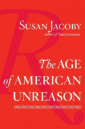 The Age of American Unreason by Susan Jacoby: Part Three: Book Review