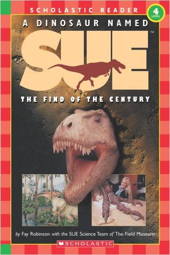 A Dinosaur Named Sue: The Find of the Century (Hello Reader!, Level 4) (Scholastic Reader Level 3) by Fay Robinson with the SUE Science Team of The Field Museum - Image is from amazon.com