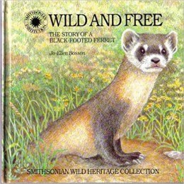 Wild and Free: The Story of a Black-Footed Ferret (Smithsonian Wild Heritage Collection) by Jo Ellen C. Bosson