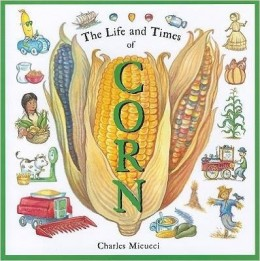 The Life and Times of Corn by Charles Micucci - Images are from amazon.com