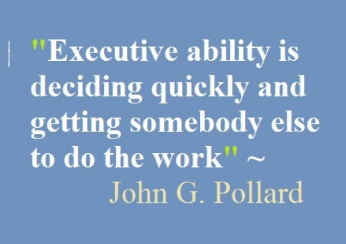 Executive ability is deciding quickly and getting somebody else to do the work.  John G. Pollard