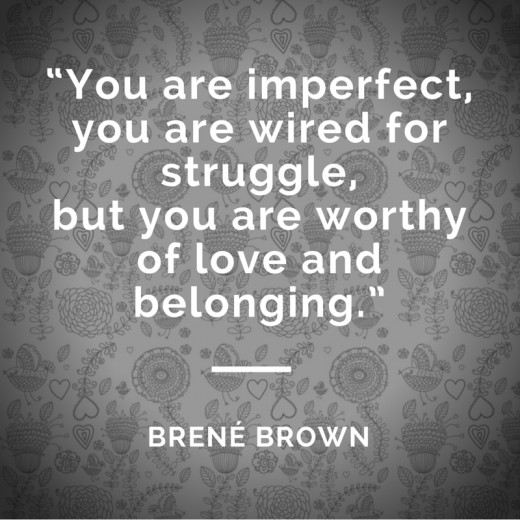 """You are imperfect,  you are wired for struggle,  but you are worthy  of love and belonging."""