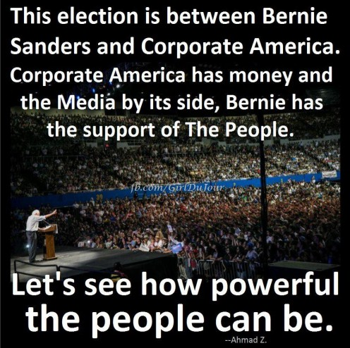 """This election is between Bernie Sanders and Corporate America. Corporate America has money and the Media by its side. Bernie has the support of The People. Let's see how powerful the people can be."""