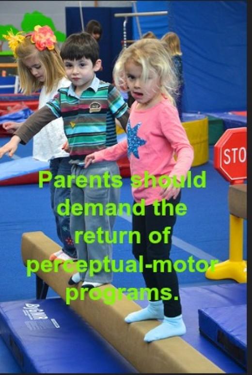 Children now enter school with poor gross motor skills. Therefore, parents should demand the return of perceptual-motor programs in elementary schools.