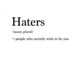 Haters = People Who Secretly Wish They Were You
