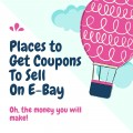 11 Places To Find Over 100 Coupons To Sell On E-Bay!