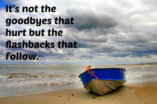 """It's not the goodbyes that hurt but the flashbacks that follow."" - Unknown"