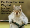 I'm Here For You Playlist:  64 Songs About Supporting Someone and Being There