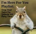 I'm Here For You Playlist:  65 Songs About Supporting Someone and Being There