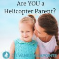 Why I Choose to Be a Helicopter Parent